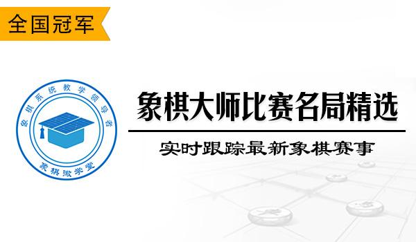 【新人专享】象棋大师比赛名局精选(实时跟踪最新象棋赛事)