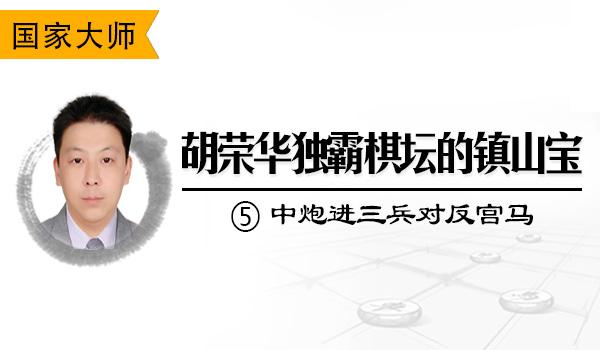 胡荣华独霸棋坛的镇山宝⑤:中炮进三兵对反宫马3卒