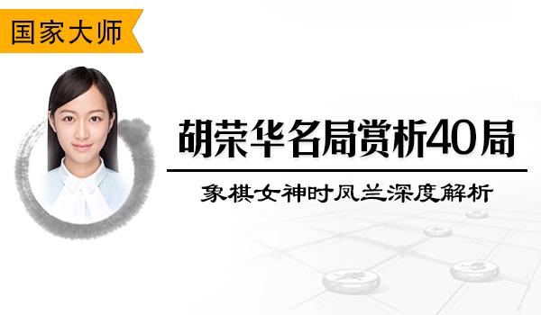 胡荣华名局赏析40局-跟象棋女神时凤兰重温胡司令旷世经典
