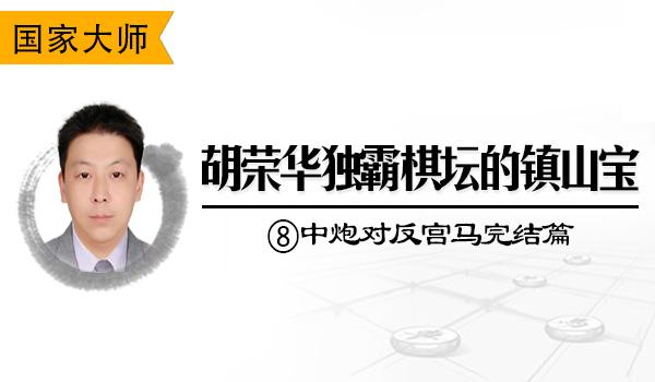 胡荣华独霸棋坛的镇山宝⑧:中炮对反宫马完结篇